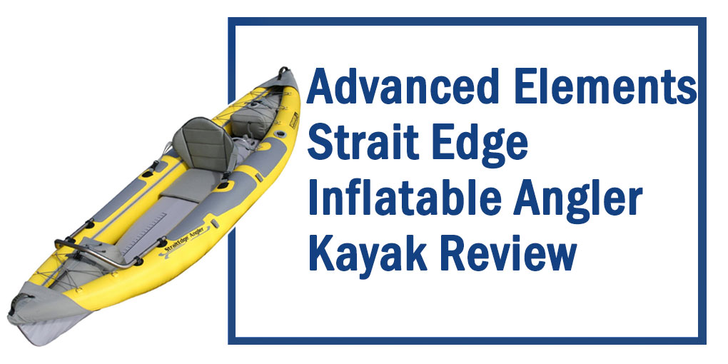 Advanced Elements Strait Edge Inflatable Angler Kayak Review